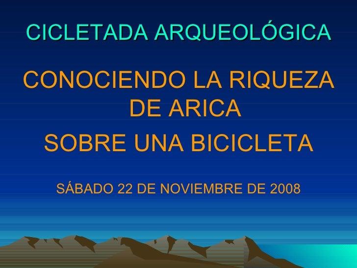 CICLETADA ARQUEOLÓGICA <ul><li>CONOCIENDO LA RIQUEZA DE ARICA </li></ul><ul><li>SOBRE UNA BICICLETA </li></ul><ul><li>SÁBA...