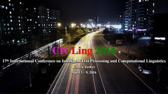 CICLing 2016 17th International Conference on Intelligent Text Processing and Computational Linguistics Konya, Turkey Apri...
