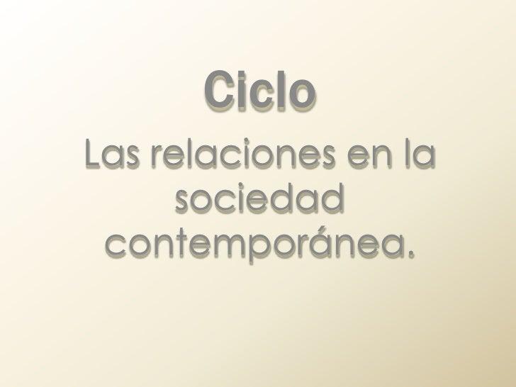Ciclo<br />Las relaciones en la sociedad contemporánea.<br />