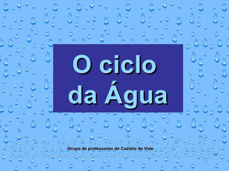 O ciclo  da Água Grupo de professores de Castelo de Vide
