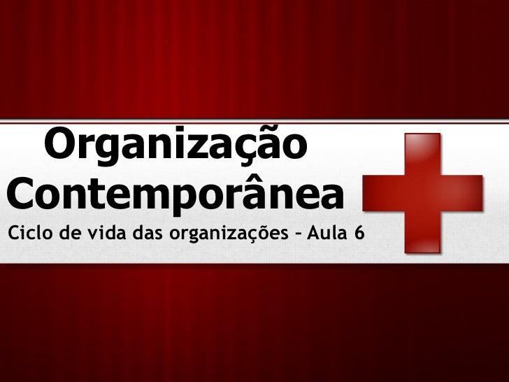 Organização Contemporânea Ciclo de vida das organizações – Aula 6