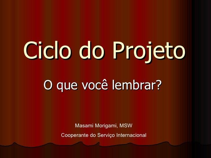 Ciclo do Projeto O que você lembrar?  Masami Morigami, MSW Cooperante do Serviço Internacional
