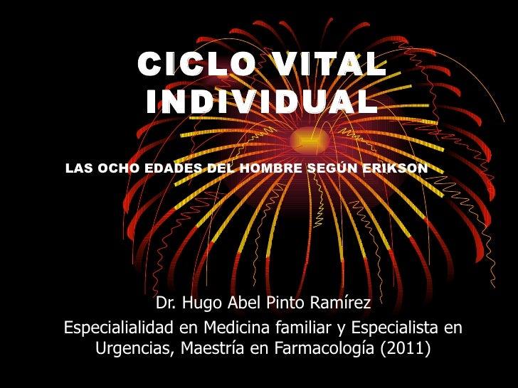CICLO VITAL         INDIVIDUALLAS OCHO EDADES DEL HOMBRE SEGÚN ERIKSON             Dr. Hugo Abel Pinto RamírezEspecialiali...