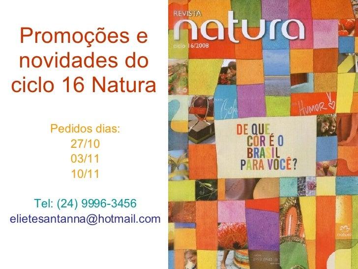 Promoções e novidades do ciclo 16 Natura Pedidos dias: 27/10 03/11 10/11 Tel: (24) 9996-3456 [email_address]