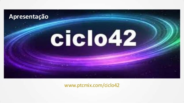 Apresentação  www.ptcmix.com/ciclo42