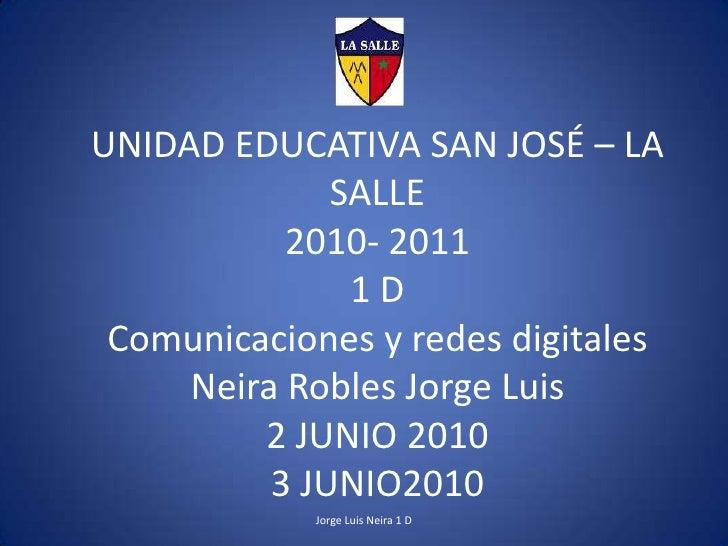 UNIDAD EDUCATIVA SAN JOSÉ – LA SALLE2010- 20111 DComunicaciones y redes digitalesNeira Robles Jorge Luis 2 JUNIO2010 3 JUN...