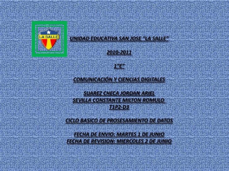 """UNIDAD EDUCATIVA SAN JOSE """"LA SALLE""""<br />2010-2011<br />1""""E""""<br />COMUNICACIÓN Y CIENCIAS DIGITALES<br />SUAREZ CHECA JOR..."""