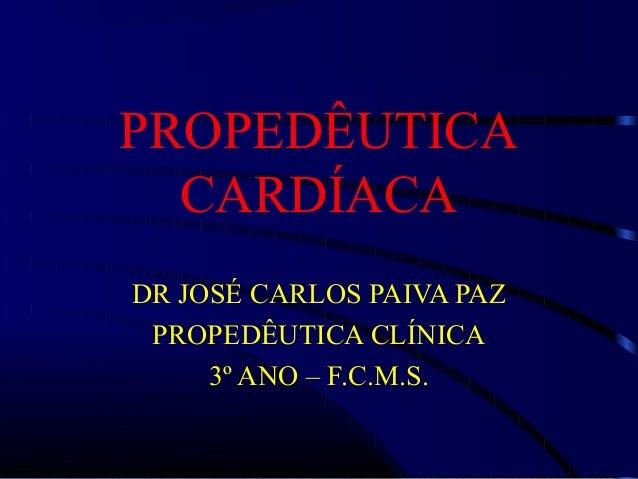 PROPEDÊUTICA CARDÍACA DR JOSÉ CARLOS PAIVA PAZ PROPEDÊUTICA CLÍNICA 3º ANO – F.C.M.S.