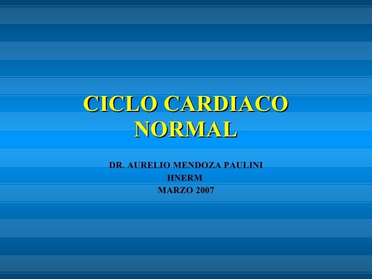 CICLO CARDIACO NORMAL DR. AURELIO MENDOZA PAULINI HNERM  MARZO 2007