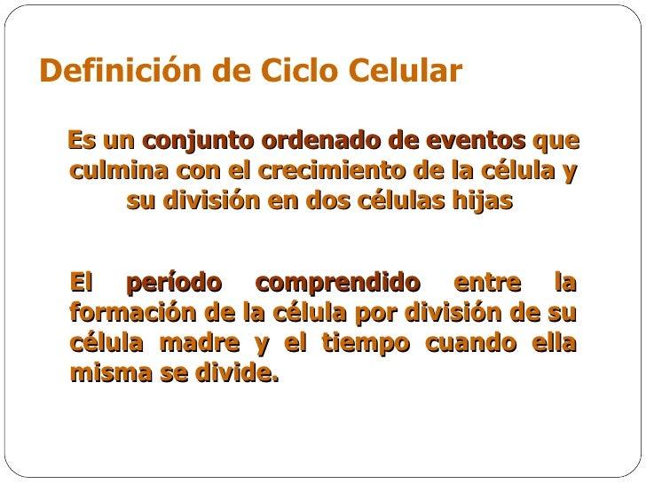 Definición de  Ciclo Celular E s un  conjunto ordenado de eventos  que culmina con el crecimiento de la célula y su divisi...