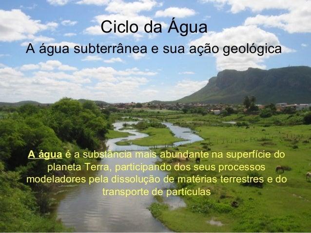 Ciclo da Água A água subterrânea e sua ação geológica A água é a substância mais abundante na superfície do planeta Terra,...