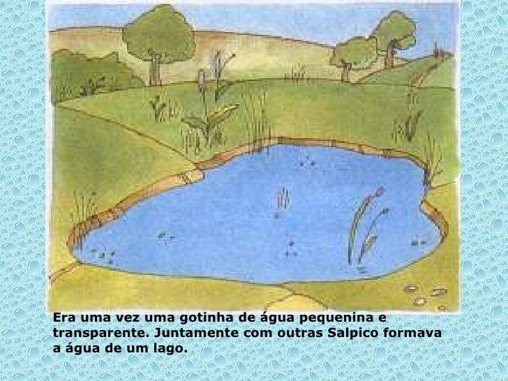 Era uma vez uma gotinha de água pequenina etransparente. Juntamente com outras Salpico formavaa água de um lago.