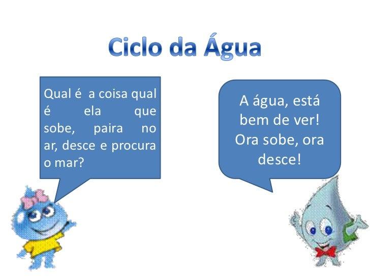 Ciclo da Água<br />Qual é  a coisa qual é ela que sobe, paira no ar, desce e procura  o mar?<br />A água, está bem de ver!...