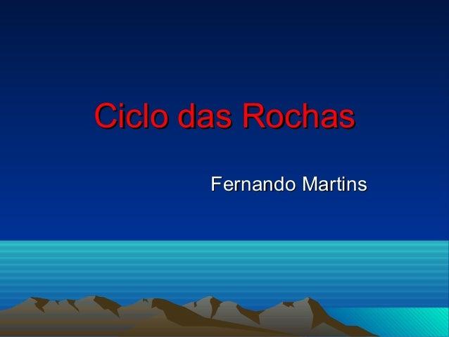 Ciclo das RochasCiclo das Rochas Fernando MartinsFernando Martins