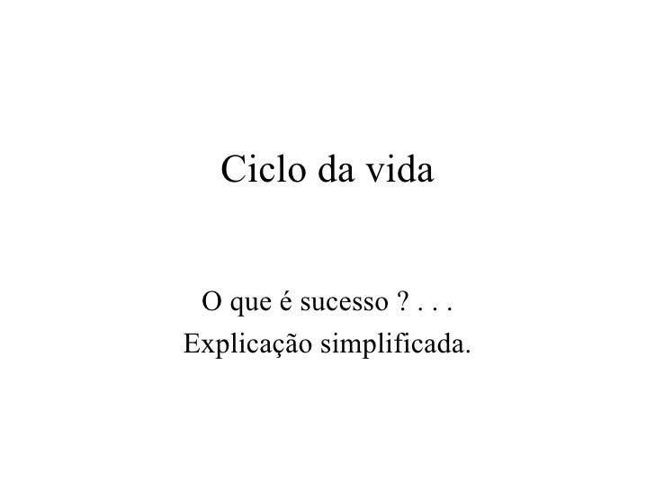 Ciclo da vida O que é sucesso ? . . . Explicação simplificada.