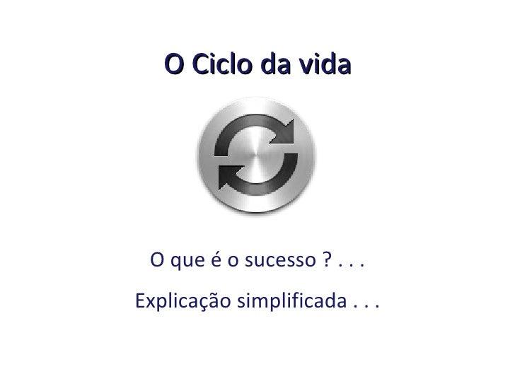 O Ciclo da vida O que é o sucesso ? . . . Explicação simplificada . . .