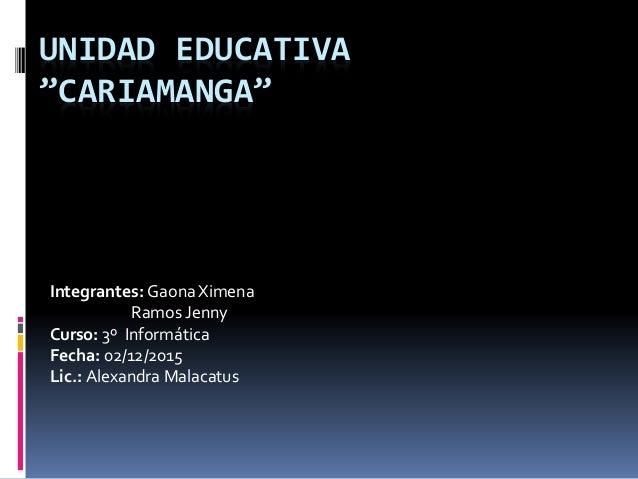 "UNIDAD EDUCATIVA ""CARIAMANGA"" Integrantes: GaonaXimena Ramos Jenny Curso: 3º Informática Fecha: 02/12/2015 Lic.: Alexandra..."