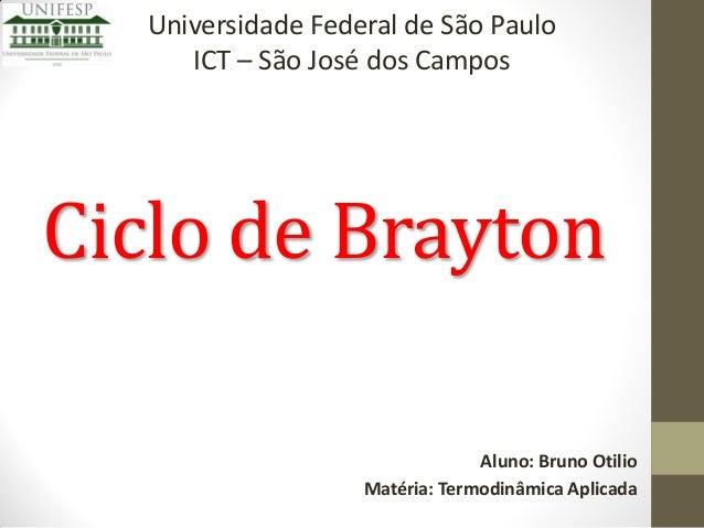 Universidade Federal de São Paulo ICT – São José dos Campos  Ciclo de Brayton Aluno: Bruno Otilio Matéria: Termodinâmica A...