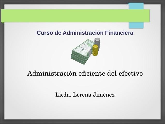 Curso de Administración Financiera Tema: Administracióneficientedelefectivo Licda.LorenaJiménez