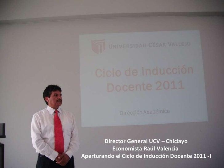 Director General UCV – Chiclayo Economista Raúl Valencia  Aperturando el Ciclo de Inducción Docente 2011 -I