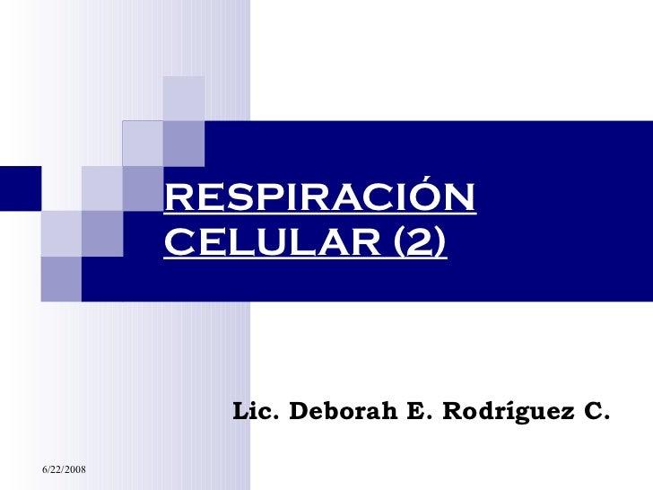 RESPIRACIÓN CELULAR (2) Lic. Deborah E. Rodríguez C.