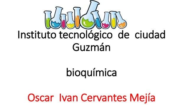 Instituto tecnológico de ciudad Guzmán bioquímica Oscar Ivan Cervantes Mejía