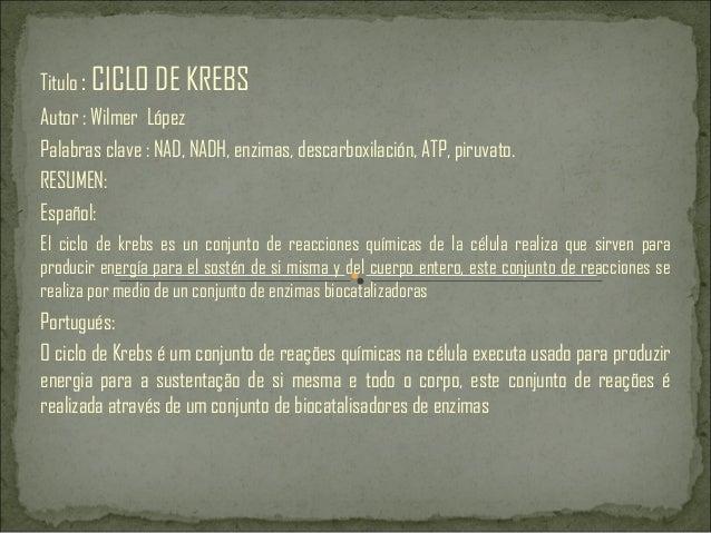 Titulo : CICLO DE KREBS Autor : Wilmer López Palabras clave : NAD, NADH, enzimas, descarboxilación, ATP, piruvato. RESUMEN...