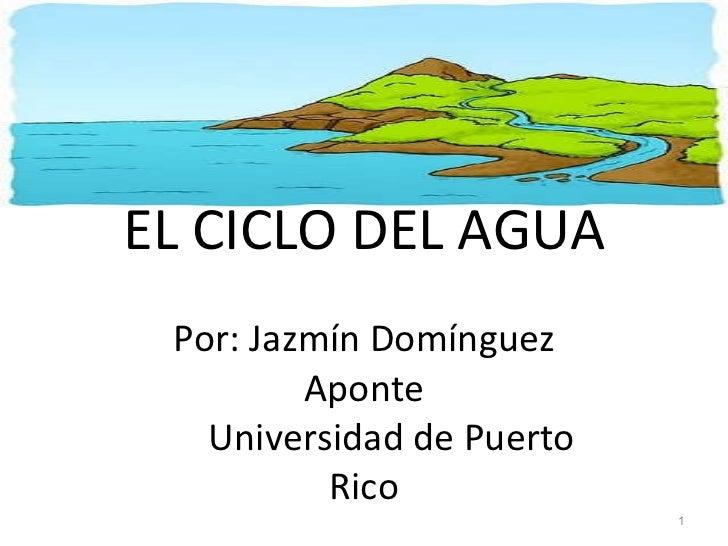EL CICLO DEL AGUA Por: Jazmín Domínguez Aponte   Universidad de Puerto Rico