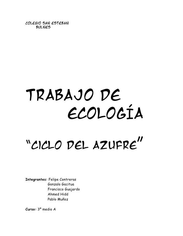 """Colegio San Esteban    BulnesTrabajo de    EcologÍa""""Ciclo del Azufre""""Integrantes: Felipe Contreras            Gonzalo Gaci..."""