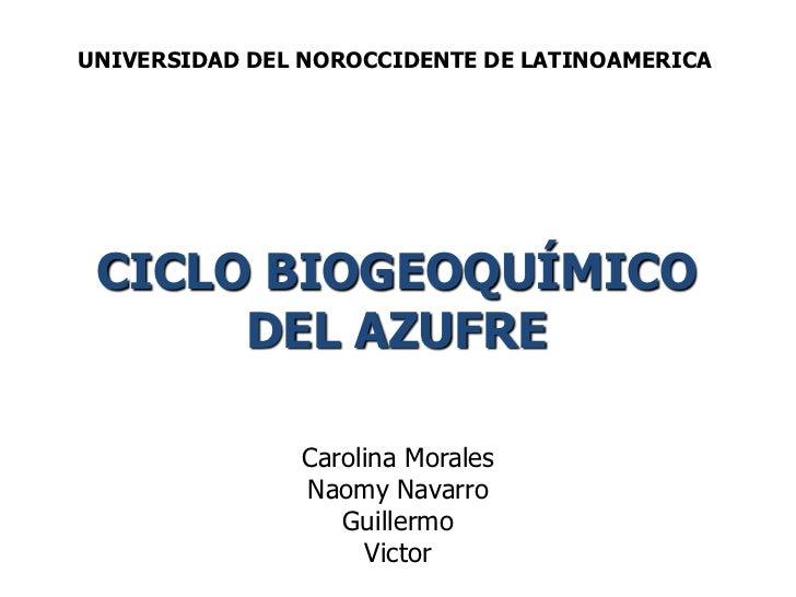 UNIVERSIDAD DEL NOROCCIDENTE DE LATINOAMERICA<br />CICLO BIOGEOQUÍMICO DEL AZUFRE<br />Carolina Morales<br />Naomy Navarro...