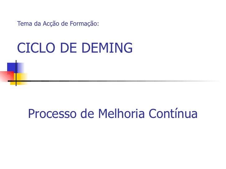Tema da Acção de Formação: CICLO DE DEMING Processo de Melhoria Contínua