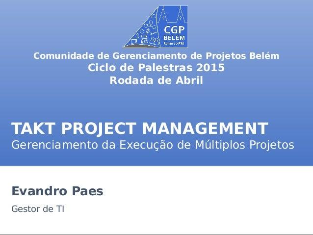 TAKT PROJECT MANAGEMENT Gerenciamento da Execução de Múltiplos Projetos Evandro Paes Gestor de TI Comunidade de Gerenciame...