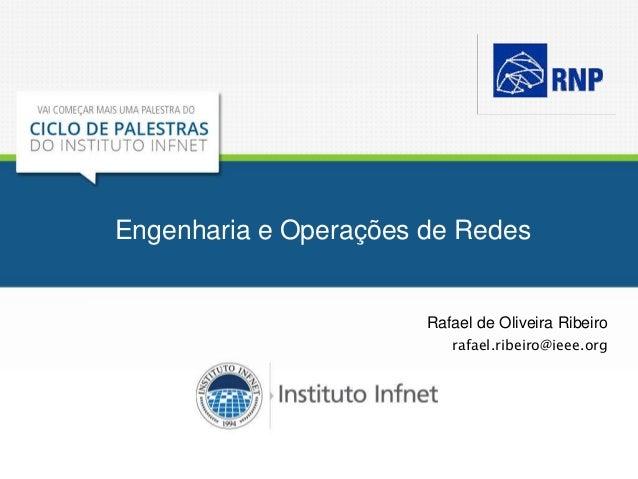 Engenharia e Operações de Redes Rafael de Oliveira Ribeiro rafael.ribeiro@ieee.org