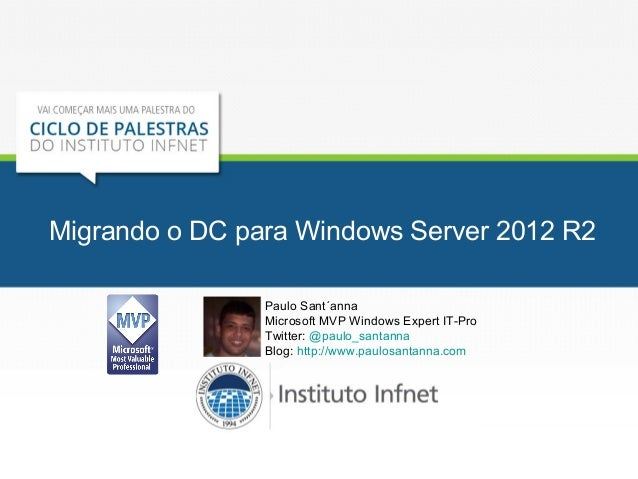 Migrando o DC para Windows Server 2012 R2 Paulo Sant´anna Microsoft MVP Windows Expert IT-Pro Twitter: @paulo_santanna Blo...
