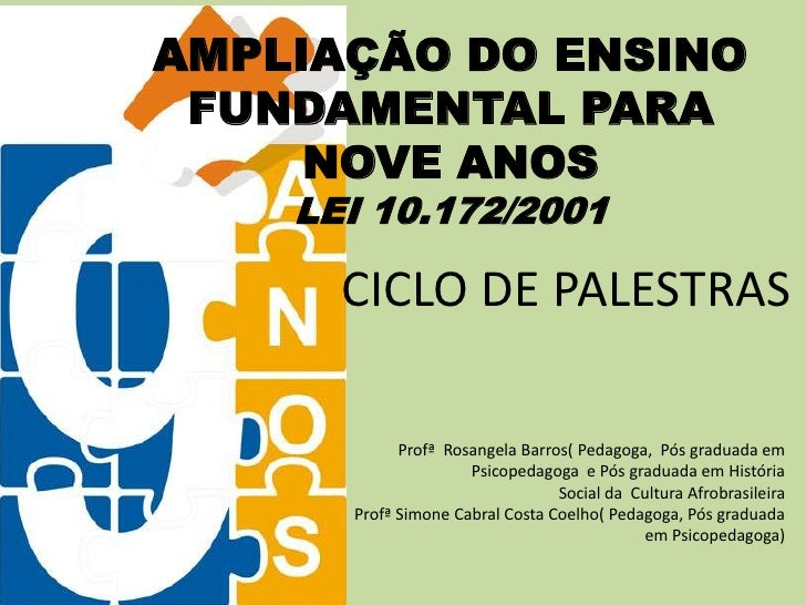 AMPLIAÇÃO DO ENSINO  FUNDAMENTAL PARA      NOVE ANOS     LEI 10.172/2001        CICLO DE PALESTRAS              Profª Rosa...