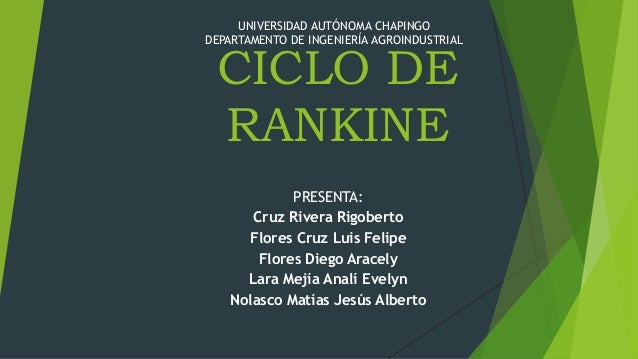 UNIVERSIDAD AUTÓNOMA CHAPINGO DEPARTAMENTO DE INGENIERÍA AGROINDUSTRIAL  CICLO DE RANKINE PRESENTA: Cruz Rivera Rigoberto ...