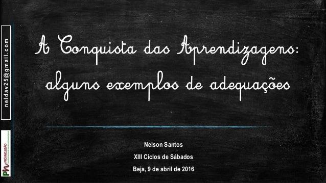 À Conquista das Aprendizagens: alguns exemplos de adequações Nelson Santos XIII Ciclos de Sábados Beja, 9 de abril de 2016...
