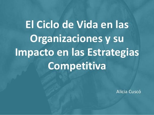 El Ciclo de Vida en las Organizaciones y su Impacto en las Estrategias Competitiva Alicia Cuscó