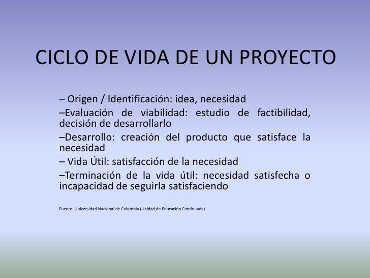 CICLO DE VIDA DE UN PROYECTO<br />– Origen / Identificación: idea, necesidad<br />–Evaluación de viabilidad: estudio de fa...