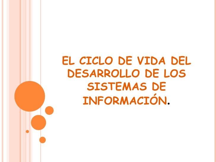 EL CICLO DE VIDA DEL DESARROLLO DE LOS SISTEMAS DE INFORMACIÓN .