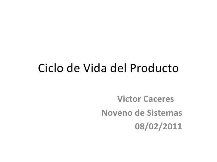Ciclo de Vida del Producto<br />VictorCaceres<br />Noveno de Sistemas<br />08/02/2011<br />