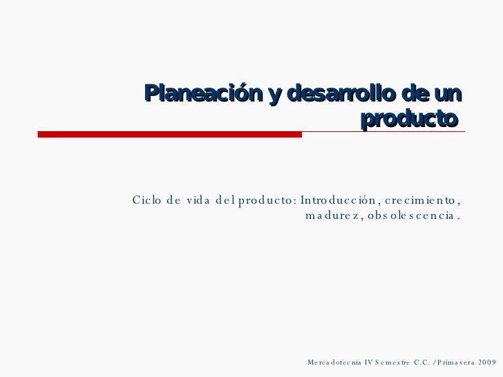 Planeación y desarrollo de un producto Ciclo de vida del producto: Introducción, crecimiento, madurez, obsolescencia. Merc...