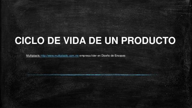 CICLO DE VIDA DE UN PRODUCTO  Multiplasitc http://www.multiplastic.com.mx empresa líder en Diseño de Envases