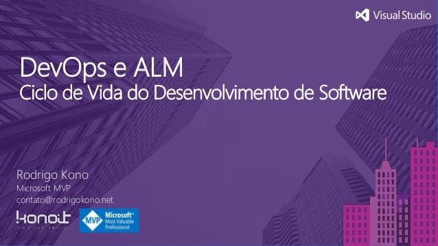 DevOps e ALM Ciclo de Vida do Desenvolvimento de Software Rodrigo Kono Microsoft MVP contato@rodrigokono.net