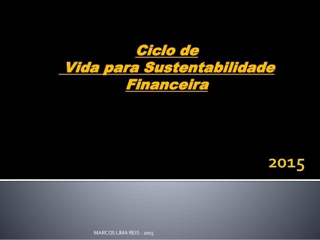 Ciclo de  Vida para Sustentabilidade  Financeira  MARCOS LIMA REIS - 2015