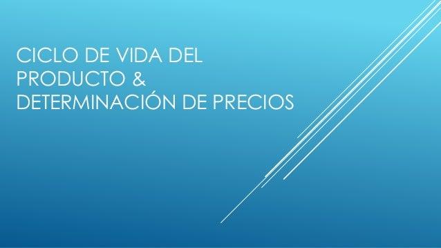 CICLO DE VIDA DEL  PRODUCTO &  DETERMINACIÓN DE PRECIOS