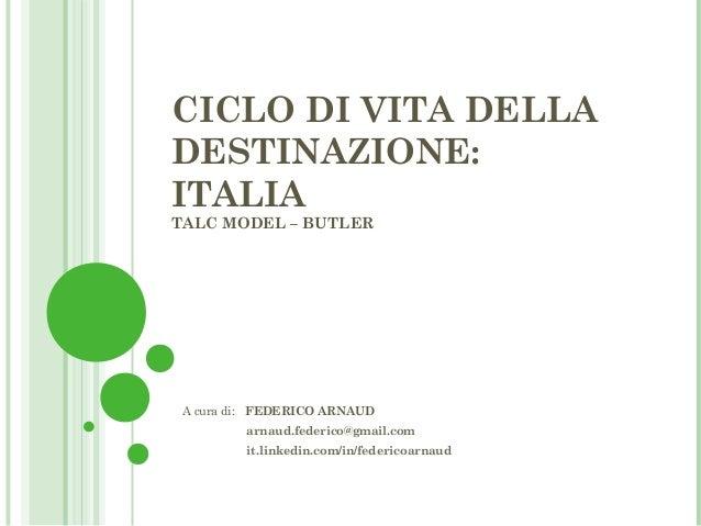 CICLO DI VITA DELLADESTINAZIONE:ITALIATALC MODEL – BUTLER A cura di: FEDERICO ARNAUD         arnaud.federico@gmail.com    ...