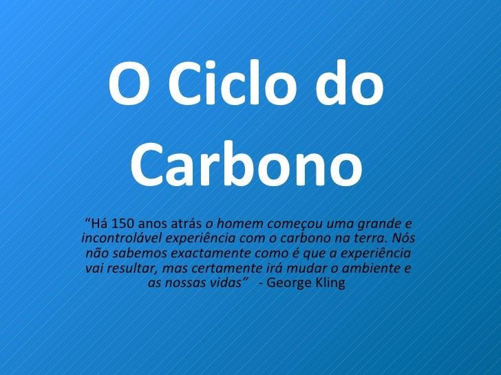 """O Ciclo do Carbono """" Há 150 anos atrás  o homem começou uma grande e incontrolável experiência com o carbono na terra. Nós..."""