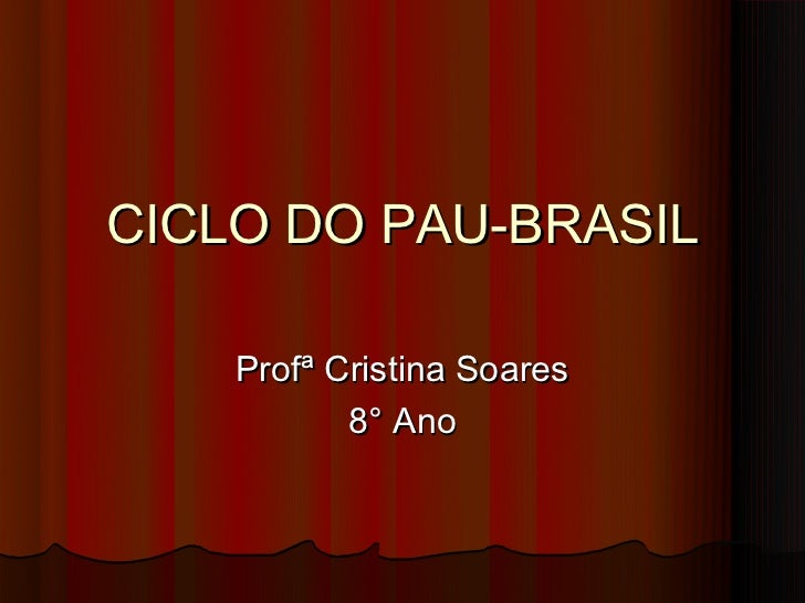 CICLO DO PAU-BRASIL    Profª Cristina Soares           8° Ano