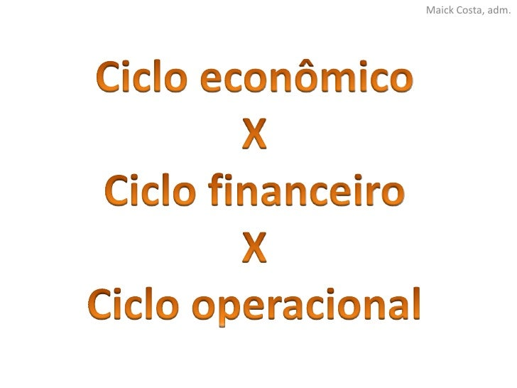 Maick Costa, adm.<br />Ciclo econômico<br />X<br />Ciclo financeiro<br />X<br />Ciclo operacional<br />